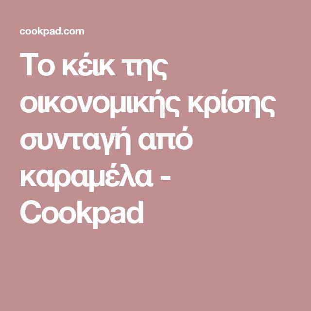 Το κέικ της οικονομικής κρίσης συνταγή από καραμέλα - Cookpad