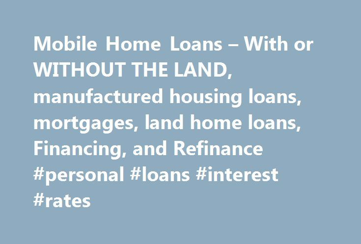 Mobile Home Loans – With or WITHOUT THE LAND, manufactured housing loans, mortgages, land home loans, Financing, and Refinance #personal #loans #interest #rates http://loans.remmont.com/mobile-home-loans-with-or-without-the-land-manufactured-housing-loans-mortgages-land-home-loans-financing-and-refinance-personal-loans-interest-rates/  #mobile home loans # Looking for Mobile Home Repo's. Please see our friends at National Multi-List.com. Once you have found a home, don't forget to come back…