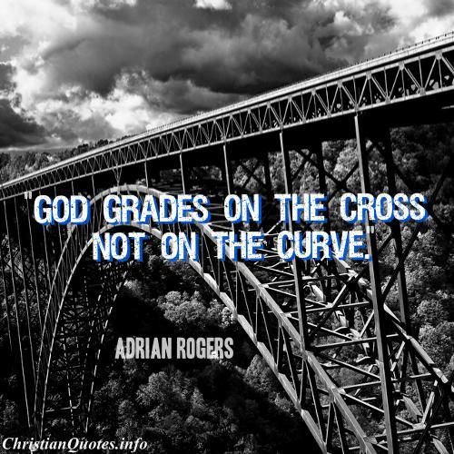 """""""God grades on the Cross not on the curve.""""  - Adrian Rogers For more Christian and inspirational quotes, please visit www.ChristianQuotes.info #Christianquotes #Adrian-Rogers"""
