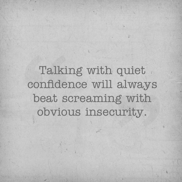 Talking with quiet confidence will always beat screaming with obvious insecurity.
