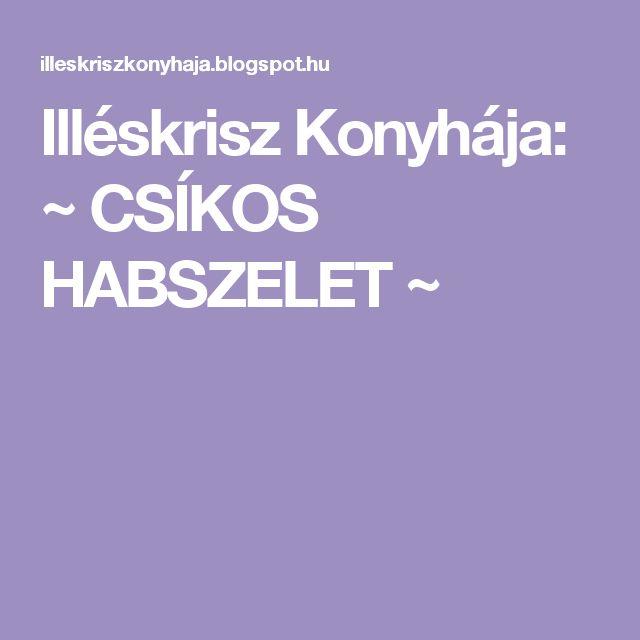 Illéskrisz Konyhája: ~ CSÍKOS HABSZELET ~