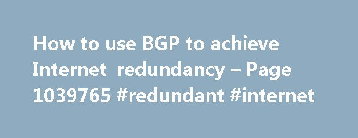 How to use BGP to achieve Internet redundancy – Page 1039765 #redundant #internet http://austin.remmont.com/how-to-use-bgp-to-achieve-internet-redundancy-page-1039765-redundant-internet/  # How to use BGP to achieve Internet redundancy Configuring a redundant link to the Internet has given my company improved service and has reduced outages and related costs. This strategy also offers network administrators peace of mind as a bonus. Here is how to use Border Gateway Protocol (BGP) to produce…