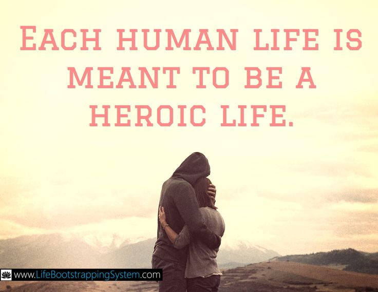 Each human life is meant to be a heroic life.