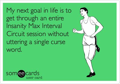 My next goal in life is to get through an entire Insanity Max Interval Circuit session without uttering a single curse word.