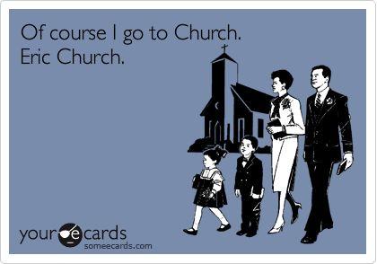 Of course I go to Church. Eric Church.