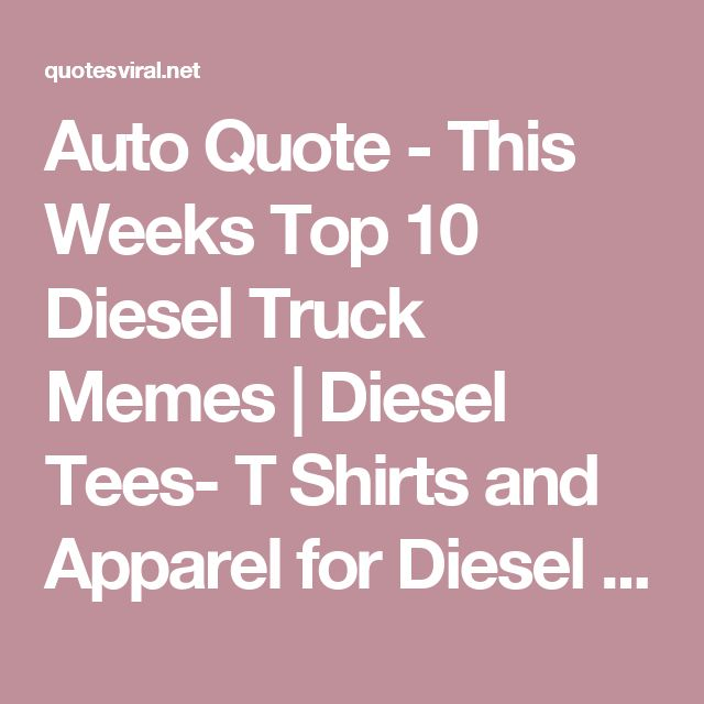 Auto Quote - This Weeks Top 10 Diesel Truck Memes | Diesel Tees- T Shirts and Apparel for Diesel Enthusiasts - Cummins, Duramax, Power Stroke, Peterbilt | Diesel Tees - Funny Diesel Themed T-S hirts - QuotesViral.net | Your Number One Source For daily Quotes