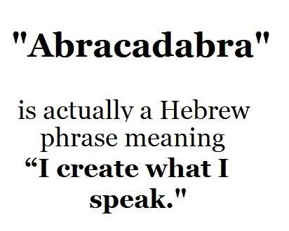 """""""Abracadabra""""  is actually a Hebrew phrase meaning """" I create what i speak."""""""
