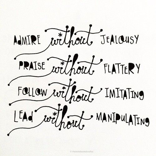 Admire without jealousy.  Praise without flattery.  Follow without imitating.  Lead without manipulating.