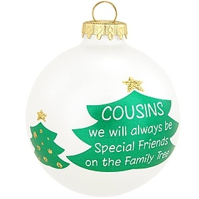 "Without cousins, family trees would hardly have any branches! Honor your special cousin with a gift that celebrates your emotional and genetic bond. Exclusively crafted for Bronner's from Hungary, this 3"" glass ornament features the green silhouettes of three evergreen trees artfully printed along a pearl surface. The middle, and largest tree, houses the phrase, COUSINS we will always be, Special Friends on the Family Tree. This ornament makes a wonderful gift!"