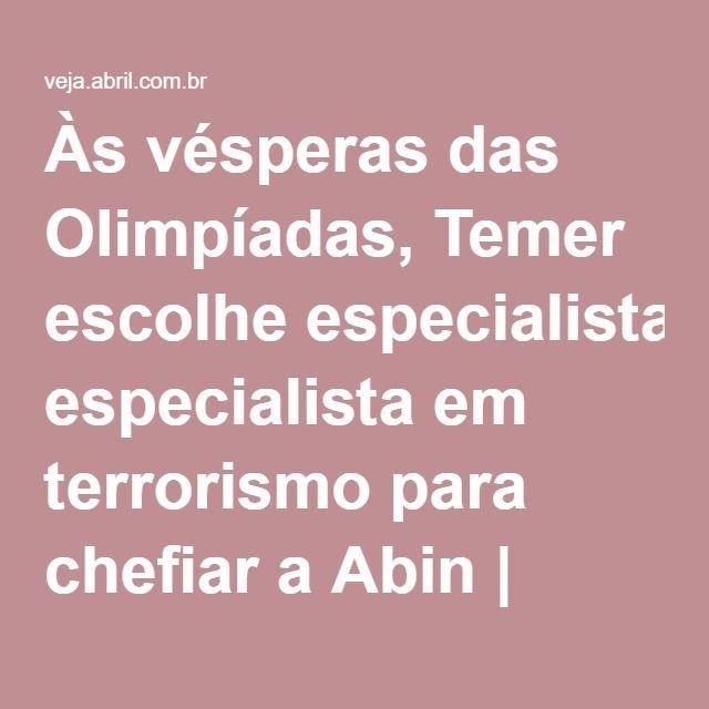 Às vésperas das Olimpíadas, Temer escolhe especialista em terrorismo para chefiar a Abin | Reinaldo Azevedo | VEJA.com