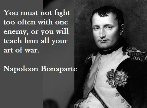 Napoleon Bonaparte : Quote: You must not fight too often with one enemy, or you will teach him all your art of War. . Napoleon Bonaparte