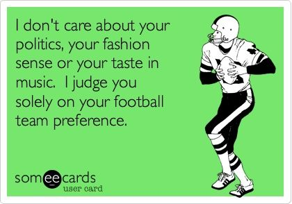 Funny Sports Ecard: I dont care about your politics, your fashion sense or your taste in music. I judge you solely on your football team preference.