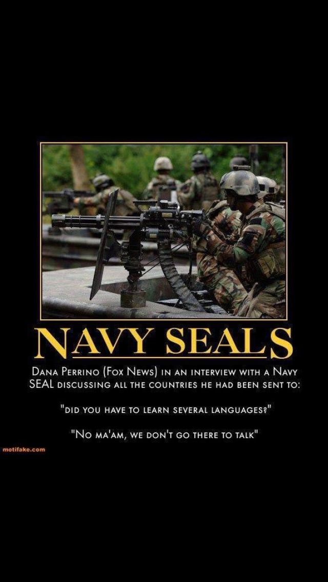 Navy Seals!  Dana Perino (Fox News): Did you have to learn several languages?  Navy SEAL: No ma'am we don't go there to talk