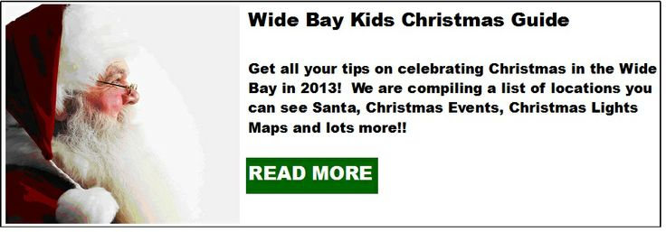 Wide Bay Kids 2013 Christmas Guide! Get all your tips on celebrating Christmas in the Wide Bay! Where to see Santa, Christmas Events - Carols, Ham Wheels, Cent Sales, Christmas Lights Guide and more!