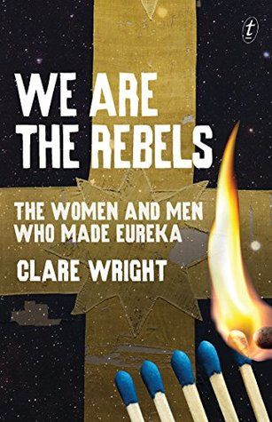We Are the Rebels: The Women and Men Who Made Eureka by Clare Wright : Eve Pownall award for information books