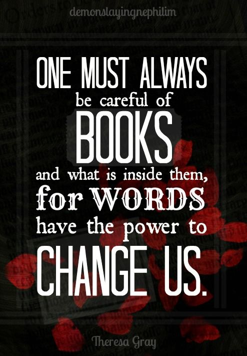 """One must always be careful of books and what is inside them, for words have the power to change us."""