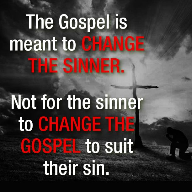 """Awesome quote on the purpose of the Gospel. """"The Gospel is meant to change the sinner. Not for the sinner to change the Gospel to suit their sin."""