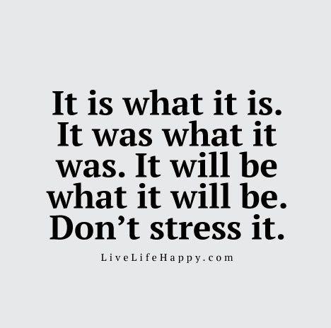 It is what it is. It was what it was. It will be what it will be. Don't stress it.
