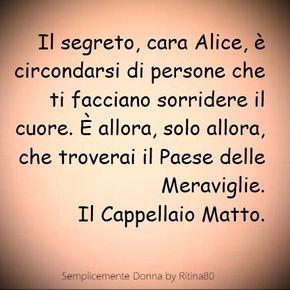 Il segreto, cara Alice, è circondarsi di persone che ti facciano sorridere il cuore. È allora, solo allora, che troverai il Paese delle Meraviglie. Cappellaio Matto.