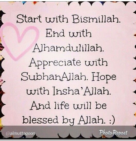 Start ur day with Bismillah n end with Alhamdulillaah thanking Allah for his blessings