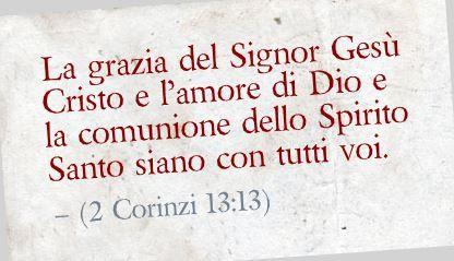 La grazia del Signor Gesù Cristo e l'amore di Dio e la comunione dello Spirito Santo siano con tutti voi. (2 Corinzi 13:13)