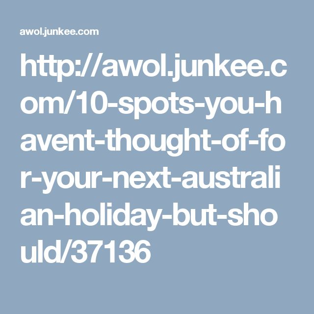 http://awol.junkee.com/10-spots-you-havent-thought-of-for-your-next-australian-holiday-but-should/37136