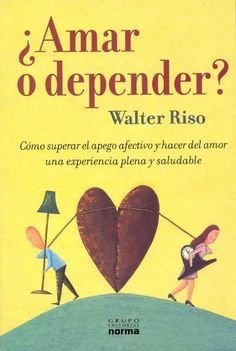 ... ¿Amar o depender? Walter Riso.