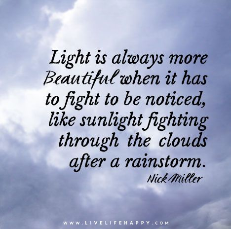 Light is always more beautiful when it has to fight to be noticed, like sunlight fighting through the clouds after a rainstorm.