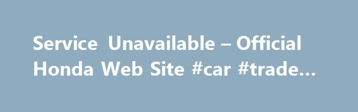Service Unavailable – Official Honda Web Site #car #trade #in http://usa.remmont.com/service-unavailable-official-honda-web-site-car-trade-in/  #car compare # [1] MSRP excluding tax, license, registration, $835.00 destination charge and options. Dealer prices may vary. [2] MSRP excluding tax, license, registration, $900.00 destination charge and options. Dealer prices may vary. [3] Subject to limited availability through September 2014 to residents of CA, OR, MA, RI, CT, NY, NJ, and MD on…