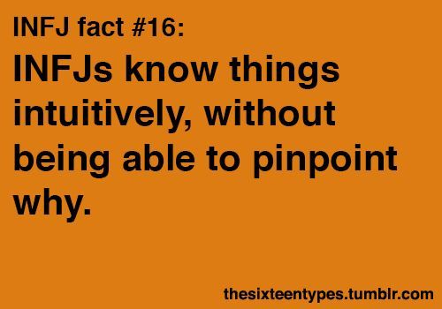 INFJs know things intuitively, without being able to pinpoint why. (Yes! Believe me, it's as frustrating for us as it is for you.)