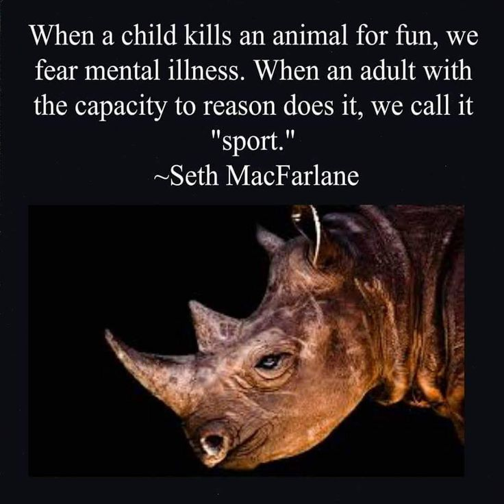 """When a child kills an animal for fun, we fear mental illness. When an adult with the capacity to reason does it, we call it sport."" -Seth MacFarlane"