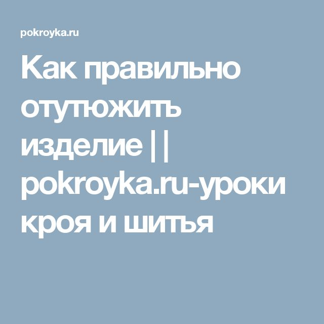 Как правильно отутюжить изделие | | pokroyka.ru-уроки кроя и шитья