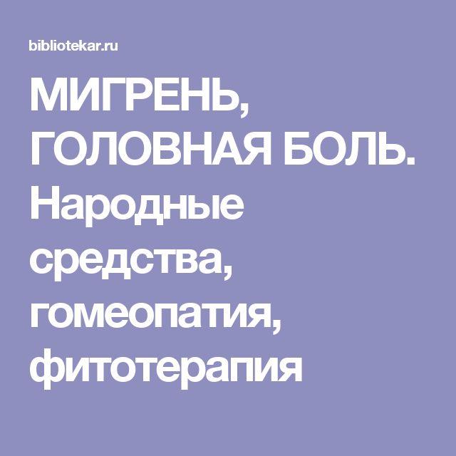 МИГРЕНЬ, ГОЛОВНАЯ БОЛЬ. Народные средства, гомеопатия, фитотерапия