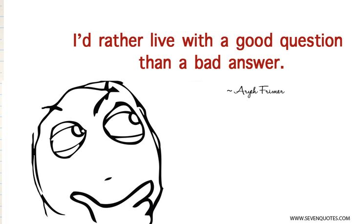 I'd rather live with a good question than a bad answer.
