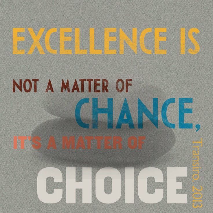 Excellence is not a matter of chance it's a matter of choice