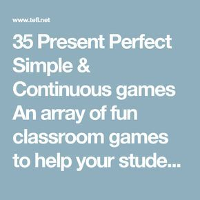 """35 Present Perfect Simple & Continuous games An array of fun classroom games to help your students understand the difference between present perfect continuous and present perfect simple. 1. Silly Perfect Mimes Give students a list of Present Perfect Simple and Continuous sentences which are silly or could be interpreted in a silly way, e.g. """"He has been walking 20 dogs today"""" (which could mean all 20 at the same time), """"He has been cooking Chinese, Italian and English food"""" (ditto), and ..."""