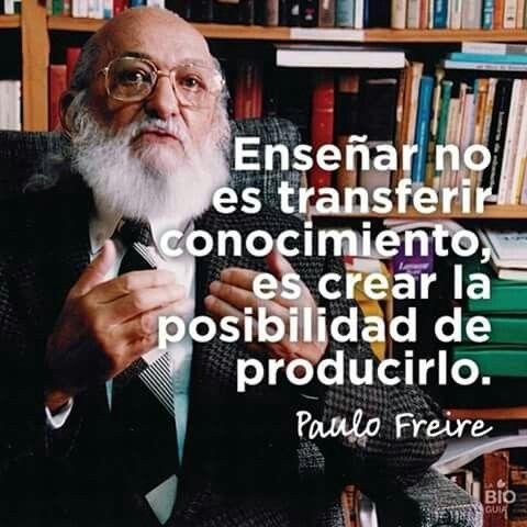 Enseñar no es transferir conocimiento, es crear la posibilidad de producirlo. Paulo Freire
