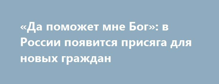 «Да поможет мне Бог»: в России появится присяга для новых граждан http://apral.ru/2017/06/06/da-pomozhet-mne-bog-v-rossii-poyavitsya-prisyaga-dlya-novyh-grazhdan/  Подумать над введением присяги или церемонии принесения клятвы при вступлении [...]
