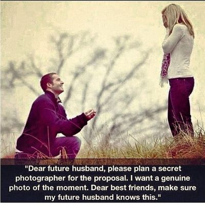 """Dear future husband, please plan a secret photographer for the proposal. I want a genuine photo of the moment. dear best friends, make sure my future husband knows.."""