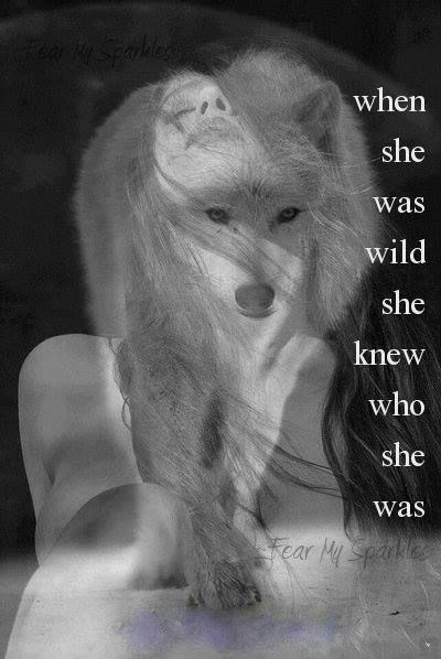 """When she was wild she knew who she was"" Pare away the decorations and rest in your authenticity"