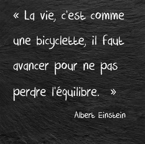 The life, is like a bicycle, we must move forward so as not to lose the balance.