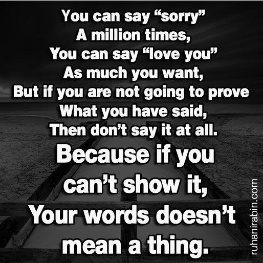 you can say sorry a million times - I ABHOR when people say things but then have nothing to show its real...now thats called fake in my book. Example: dont EVER say you love me then hardly call, text or come over! seriously...your full of it! To that I say HELL TO THE NO and get out!