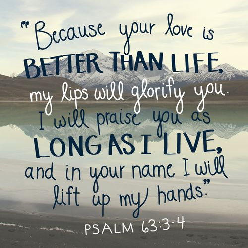 "Psalm 63:3-4, ""Because your love is better than life, my lips will glorify you. I will praise you as long as I live...:"