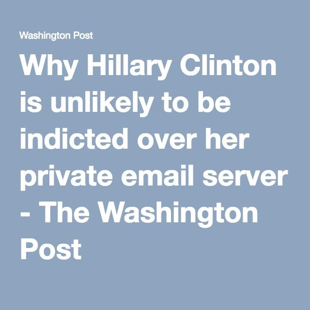 Why Hillary Clinton is unlikely to be indicted over her private email server - The Washington Post