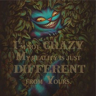 Je ne suis pas folle. Ma réalité est juste différente de la votre...
