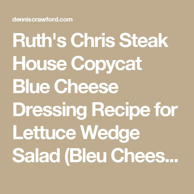 Ruth's Chris Steak House Copycat Blue Cheese Dressing Recipe for Lettuce Wedge Salad (Bleu Cheese) - dennis crawford