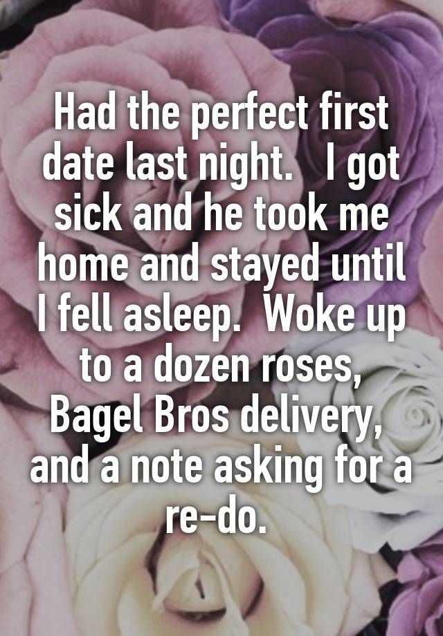 """Had the perfect first date last night.   I got sick and he took me home and stayed until I fell asleep.  Woke up to a dozen roses, Bagel Bros delivery,  and a note asking for a re-do. """