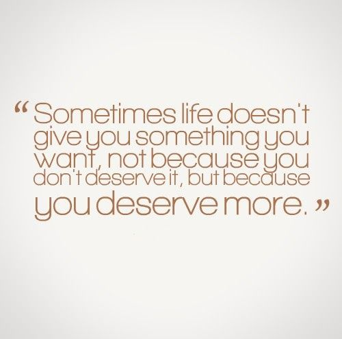 Sometimes life doesn't give you something you want, not because you don't deserve it, but because you deserve more. #quotes