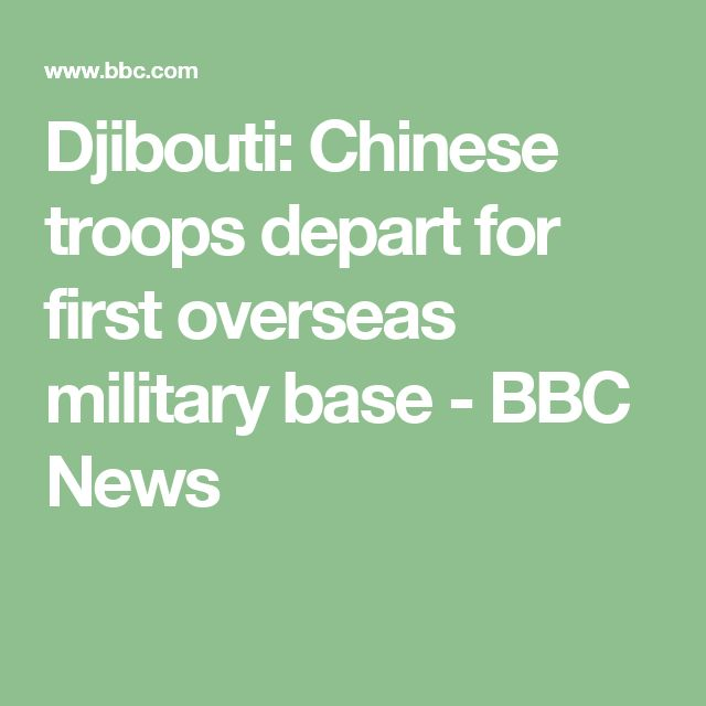 Djibouti: Chinese troops depart for first overseas military base - BBC News