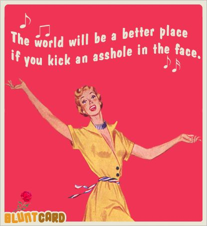 The world will be a better place if you kick an asshole in the face. Bluntcard.com